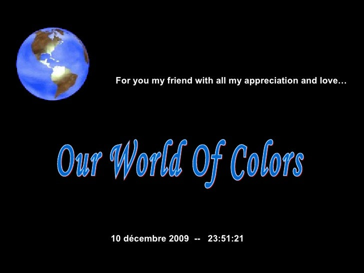 Our World Of Colors  10 décembre 2009   --  23:51:07 For you my friend with all my appreciation and love…