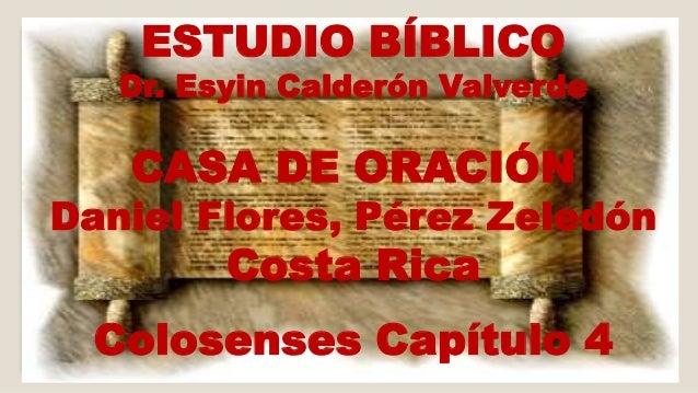 ESTUDIO BÍBLICO  Dr. Esyin Calderón Valverde  CASA DE ORACIÓN  Daniel Flores, Pérez Zeledón  Costa Rica  Colosenses Capítu...
