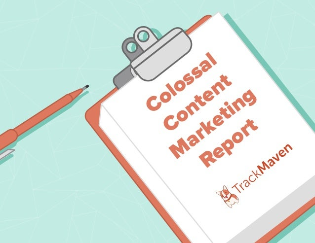 TrackMaven Content Marketing Report Colossal Content M arketing Report