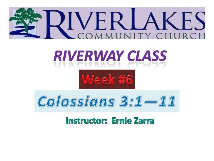 Riverway Class<br />Week #6<br />Colossians 3:1—11<br />Instructor:  Ernie Zarra<br />