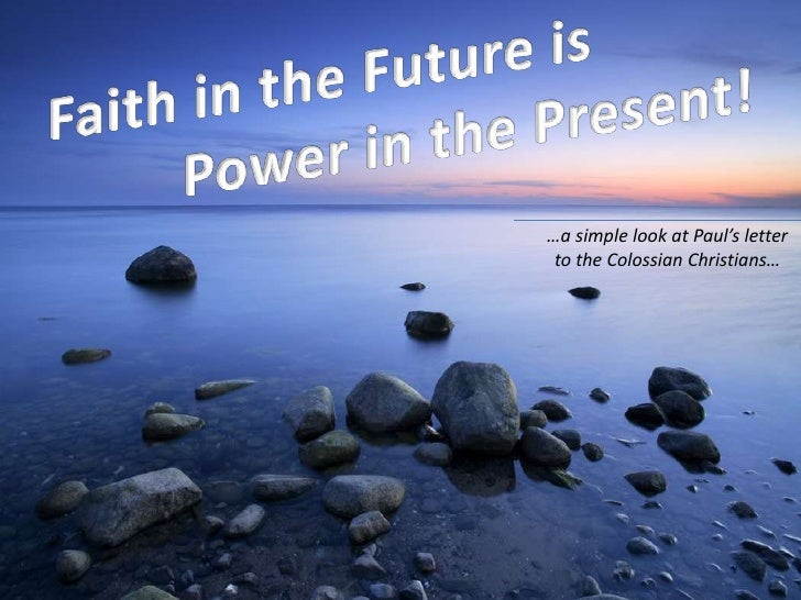 Faith in the Future is<br />Power in the Present!<br />…a simple look at Paul's letter <br />to the Colossian Christians…<...