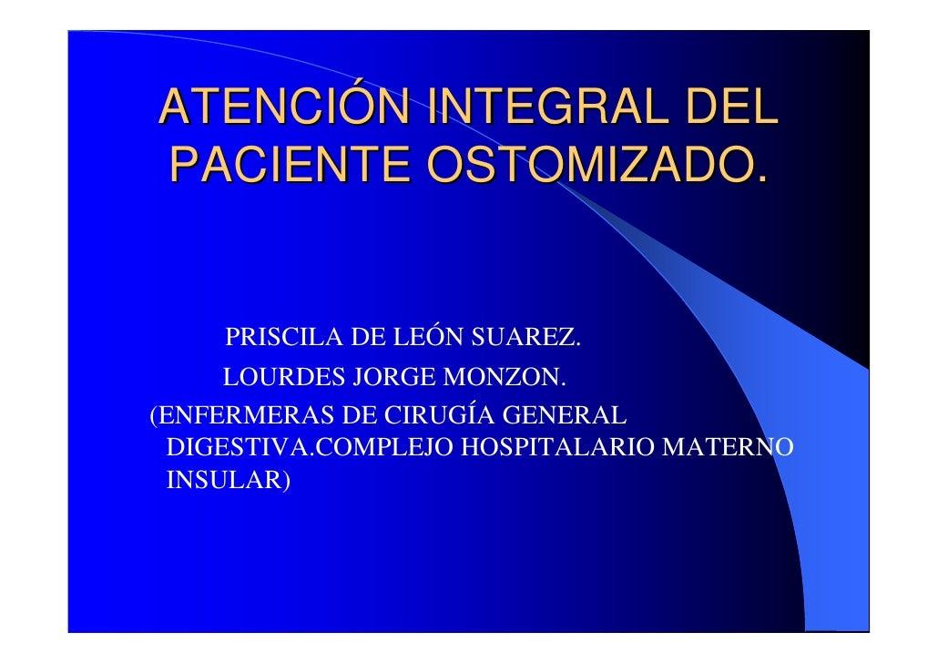 ATENCIÓN INTEGRAL DELPACIENTE OSTOMIZADO.    PRISCILA DE LEÓN SUAREZ.     LOURDES JORGE MONZON.(ENFERMERAS DE CIRUGÍA GENE...
