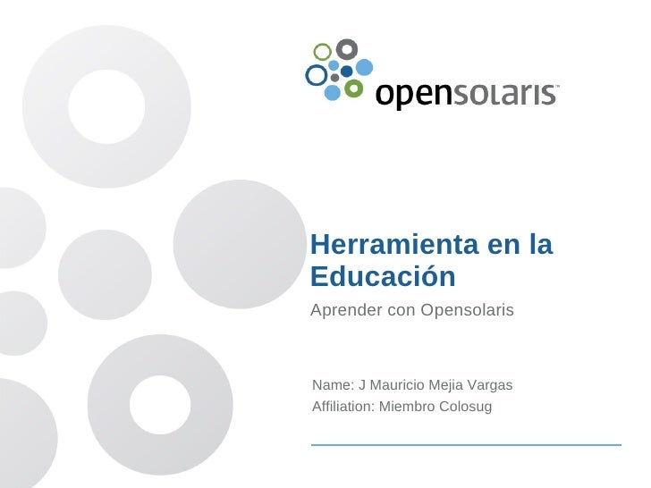 Herramienta en la Educación Aprender con Opensolaris    Name: J Mauricio Mejia Vargas Affiliation: Miembro Colosug