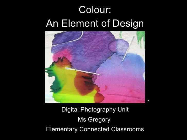 Colour: An Element of Design <ul><li>Digital Photography Unit </li></ul><ul><li>Ms Gregory  </li></ul><ul><li>Elementary C...