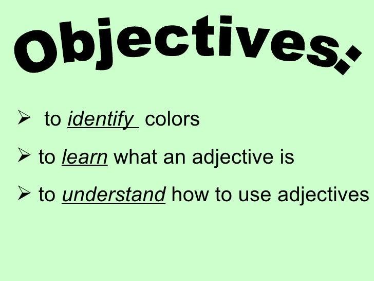 Objectives: <ul><li>to  identify  colors </li></ul><ul><li>to  learn  what an adjective is </li></ul><ul><li>to  understan...