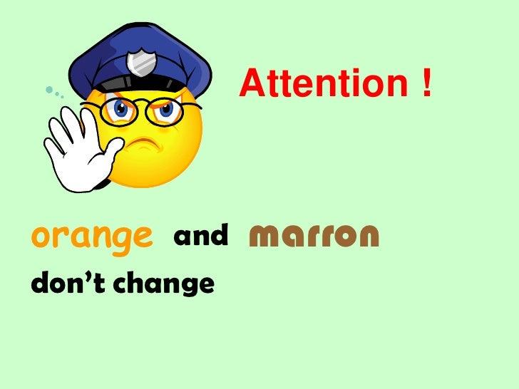 Attention !<br />marron<br />orange<br />and<br />don't change<br />