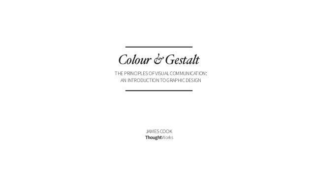 ThoughtWorks Colour&Gestalt JAMESCOOK THEPRINCIPLESOFVISUALCOMMUNICATION: ANINTRODUCTIONTOGRAPHICDESIGN