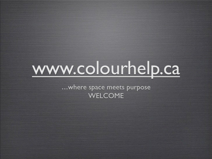 www.colourhelp.ca    ...where space meets purpose             WELCOME