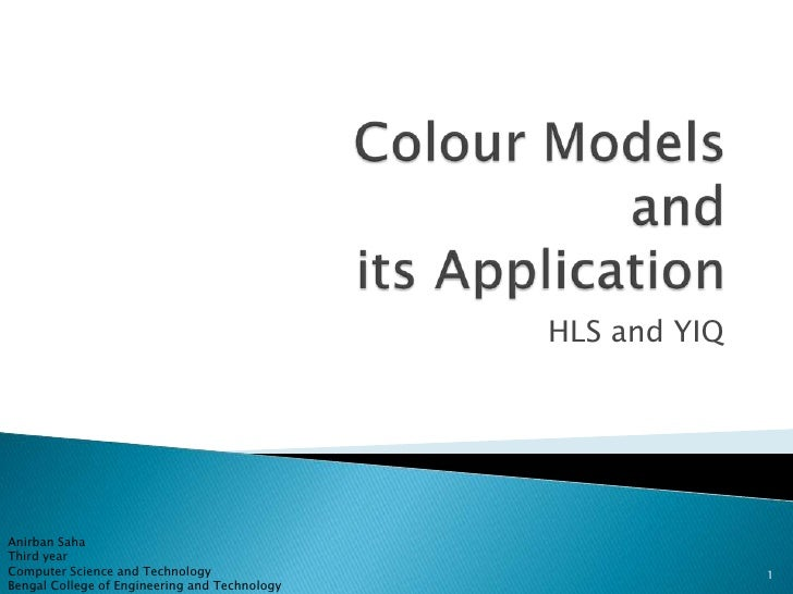 Colour Models and its Application<br />HLS and YIQ<br />AnirbanSaha<br />Third year<br />Computer Science and Technology<b...