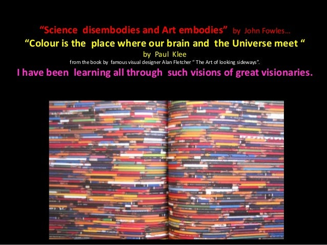"""Science disembodies and Art embodies"" by John Fowles…""Colour is the place where our brain and the Universe meet ""by Paul ..."