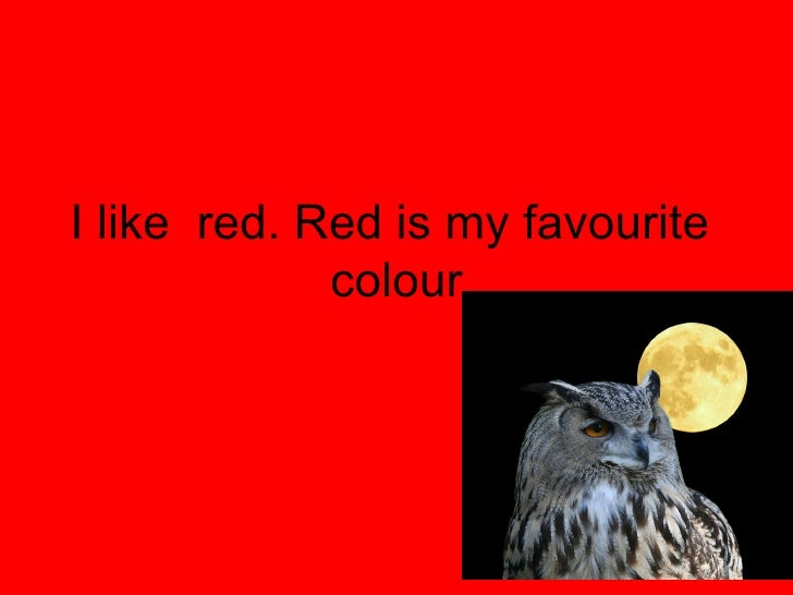I like  red. Red is my favourite  colour