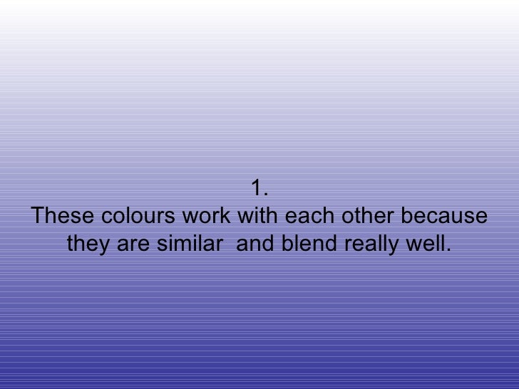 1. These colours work with each other because they are similar  and blend really well.