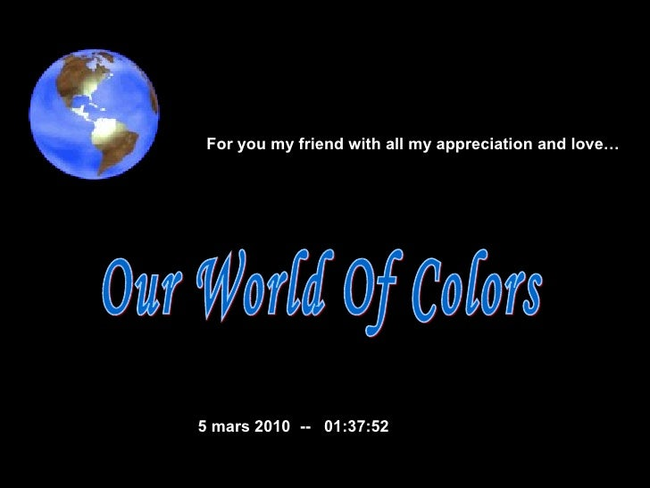 Our World Of Colors  5 mars 2010   --  01:36:37 For you my friend with all my appreciation and love…
