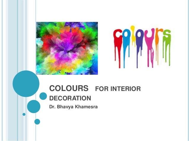 COLOURS FOR INTERIOR DECORATION Dr. Bhavya Khamesra