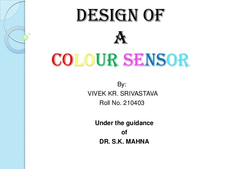 Design of      aColour Sensor            By:   VIVEK KR. SRIVASTAVA      Roll No. 210403     Under the guidance           ...