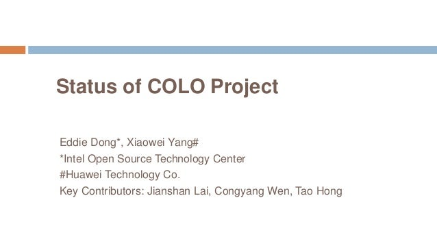Status of COLO Project Eddie Dong*, Xiaowei Yang# *Intel Open Source Technology Center #Huawei Technology Co. Key Contribu...