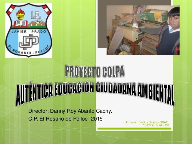 Director: Danny Roy Abanto Cachy. C.P. El Rosario de Polloc- 2015 I.E. Javier Prado - Director DRAC. PROYECTO COLPA