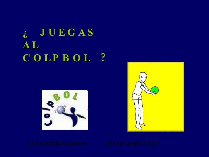 ¿  JUEGAS AL  COLPBOL  ? JUAN ISIDRO MARTIN  DEPARTAMENT D'E.F