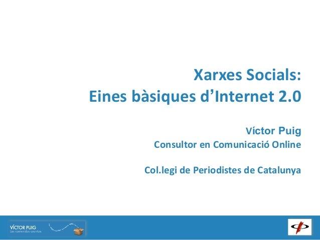 Xarxes Socials:Eines bàsiques d'Internet 2.0                                    Víctor Puig           Consultor ...
