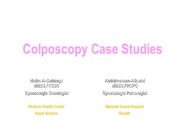 Colposcopy Case Studies Hatim Al-Dabbagh MBBS.FRCSC Gynecologic Oncologist Dhahran Health Center Saudi Aramco Dec 7-8/2011...