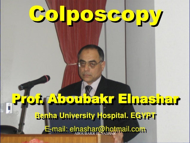 Colposcopy Prof. Aboubakr Elnashar Benha University Hospital. EGYPT E-mail: elnashar@hotmail.comABOUBAKR ELNASHAR