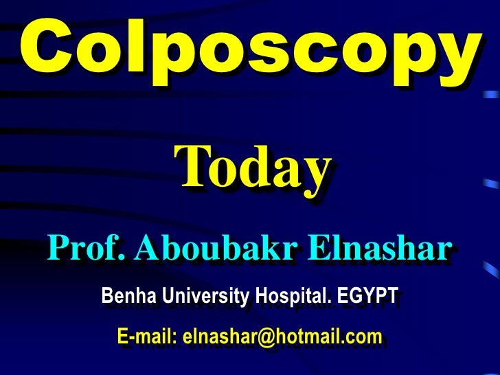 Colposcopy           Today Prof. Aboubakr Elnashar    Benha University Hospital. EGYPT     E-mail: elnashar@hotmail.com