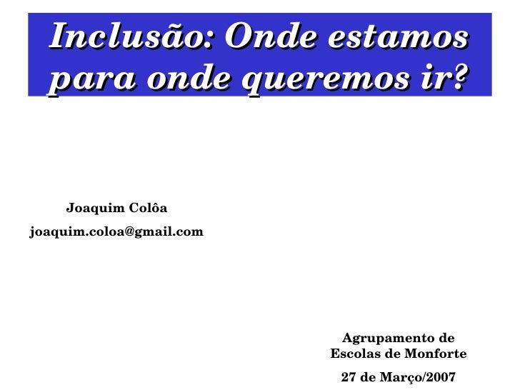 Inclusão: Onde estamos para onde queremos ir? Agrupamento de Escolas de Monforte 27 de Março/2007 Joaquim Colôa [email_add...