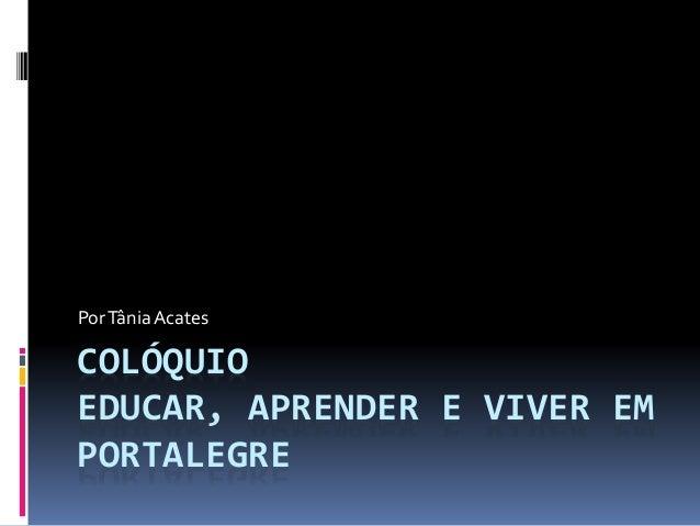 COLÓQUIO EDUCAR, APRENDER E VIVER EM PORTALEGRE PorTâniaAcates