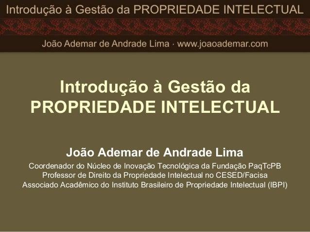 Introdução à Gestão da PROPRIEDADE INTELECTUAL João Ademar de Andrade Lima Coordenador do Núcleo de Inovação Tecnológica d...
