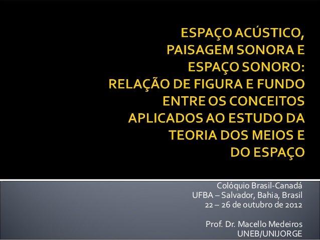 Colóquio Brasil-CanadáUFBA – Salvador, Bahia, Brasil  22 – 26 de outubro de 2012   Prof. Dr. Macello Medeiros             ...