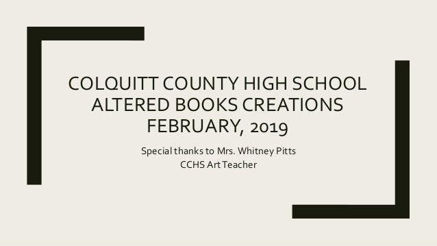 COLQUITTCOUNTY HIGH SCHOOL ALTERED BOOKS CREATIONS FEBRUARY, 2019 Special thanks to Mrs.Whitney Pitts CCHS ArtTeacher