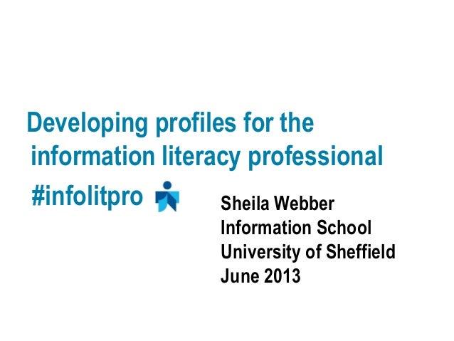 Developing profiles for theinformation literacy professional#infolitpro Sheila WebberInformation SchoolUniversity of Sheff...