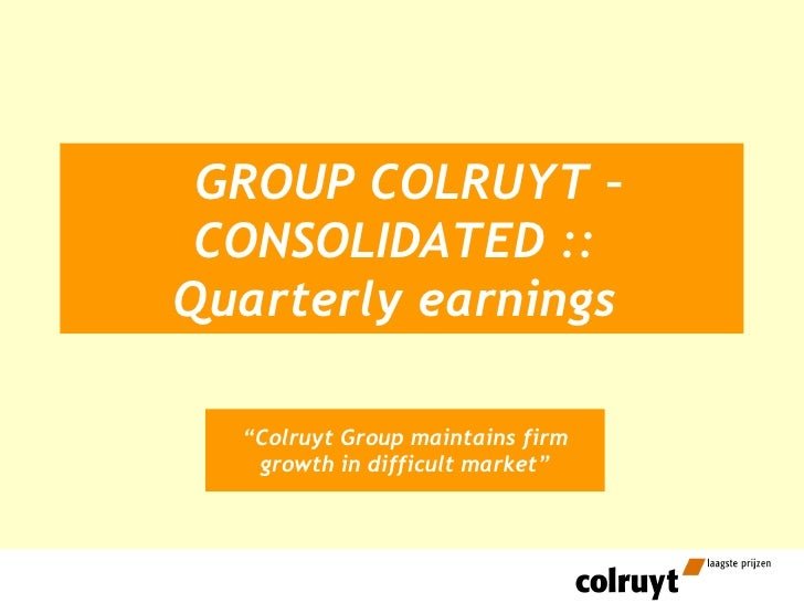 "GROUP COLRUYT – CONSOLIDATED ::  Quarterly earnings   "" Colruyt Group maintains firm growth in difficult market"""