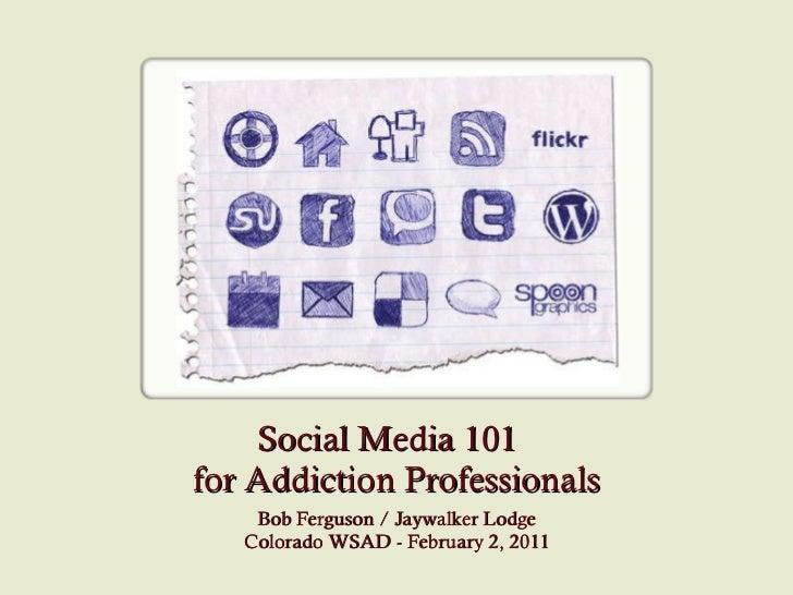 Social Media 101  for Addiction Professionals Bob Ferguson / Jaywalker Lodge Colorado WSAD - February 2, 2011