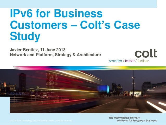 IPv6 for Business Customers – Colt's Case Study Javier Benitez, 11 June 2013 Network and Platform, Strategy & Architecture...
