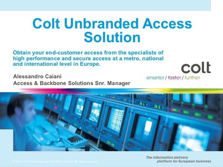 Colt Unbranded Access Solution Obtain your end-customer access from the specialists of high performance and secure access ...