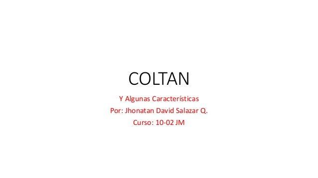 COLTAN Y Algunas Características Por: Jhonatan David Salazar Q. Curso: 10-02 JM