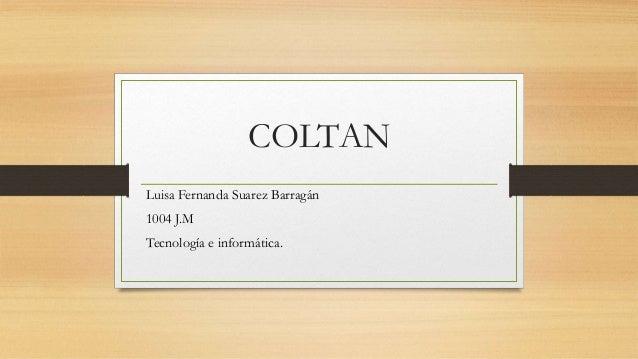COLTAN Luisa Fernanda Suarez Barragán 1004 J.M Tecnología e informática.