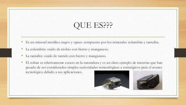 QUE ES??? • Es un mineral metálico negro y opaco compuesto por los minerales columbita y tantalita. • La columbita: oxido ...