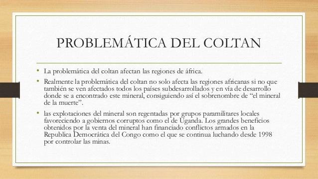 PROBLEMÁTICA DEL COLTAN • La problemática del coltan afectan las regiones de áfrica. • Realmente la problemática del colta...