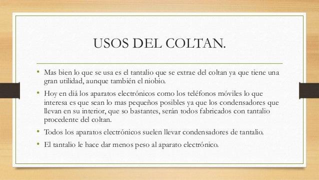 USOS DEL COLTAN. • Mas bien lo que se usa es el tantalio que se extrae del coltan ya que tiene una gran utilidad, aunque t...