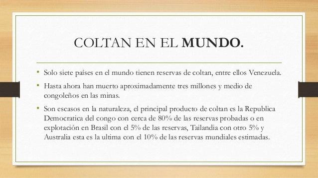 COLTAN EN EL MUNDO. • Solo siete países en el mundo tienen reservas de coltan, entre ellos Venezuela. • Hasta ahora han mu...