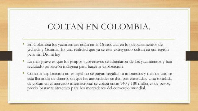 COLTAN EN COLOMBIA. • En Colombia los yacimientos están en la Orinoquia, en los departamentos de vichada y Guainía. Es una...