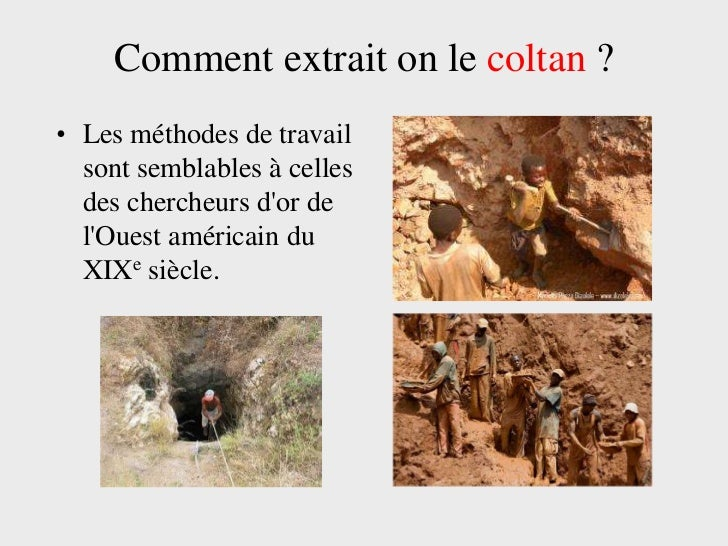 Comment extrait on le coltan ?• Les méthodes de travail  sont semblables à celles  des chercheurs dor de  lOuest américain...