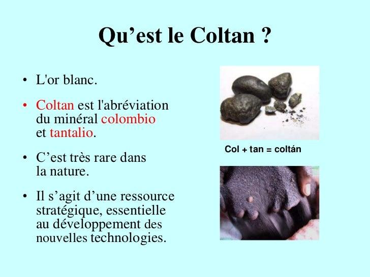 Qu'est le Coltan ?• Lor blanc.• Coltan est labréviation  du minéral colombio  et tantalio.                              Co...