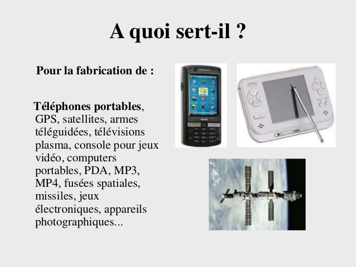 A quoi sert-il ?Pour la fabrication de :Téléphones portables,GPS, satellites, armestéléguidées, télévisionsplasma, console...