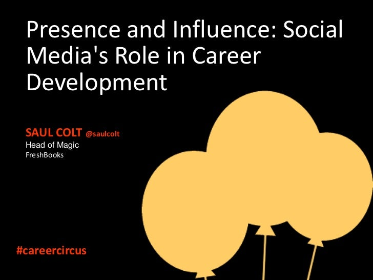 Presence and Influence: Social Medias Role in Career Development SAUL COLT @saulcolt Head of Magic FreshBooks#careercircus