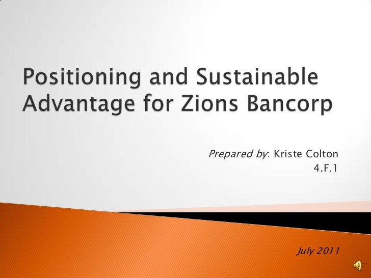 Positioning and Sustainable Advantage for Zions Bancorp<br />Prepared by: Kriste Colton<br />4.F.1<br />July 2011<br />