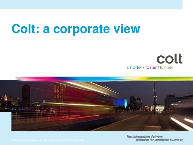 © 2010 Colt Technology Services Group Limited. All rights reserved. Colt: a corporate view