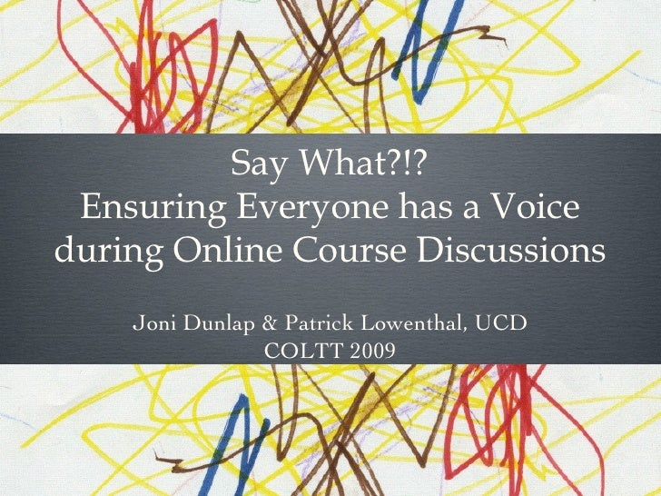 Say What?!? Ensuring Everyone has a Voice during Online Course Discussions Joni Dunlap & Patrick Lowenthal, UCD COLTT 2009